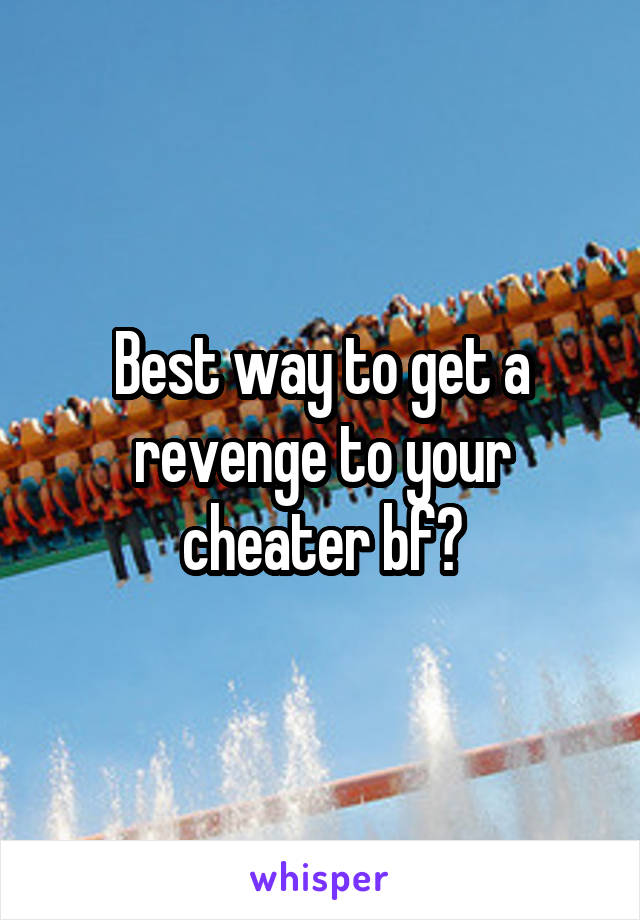 Best way to get a revenge to your cheater bf?
