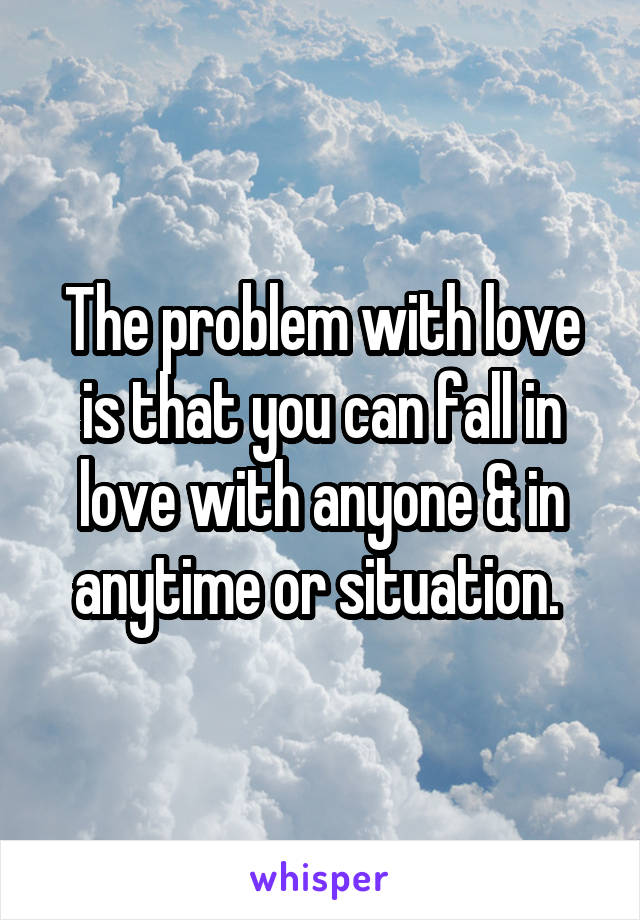 The problem with love is that you can fall in love with anyone & in anytime or situation.