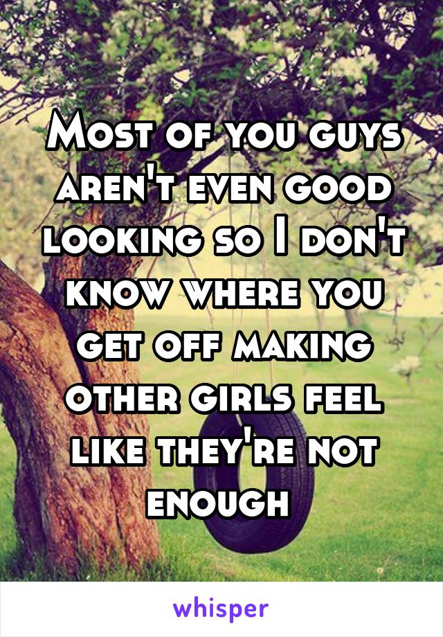 Most of you guys aren't even good looking so I don't know where you get off making other girls feel like they're not enough