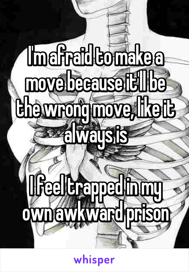 I'm afraid to make a move because it'll be the wrong move, like it always is  I feel trapped in my own awkward prison