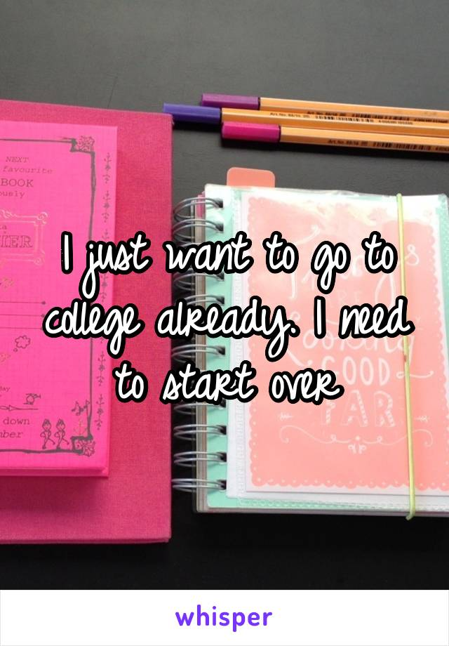 I just want to go to college already. I need to start over
