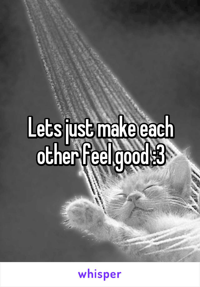 Lets just make each other feel good :3