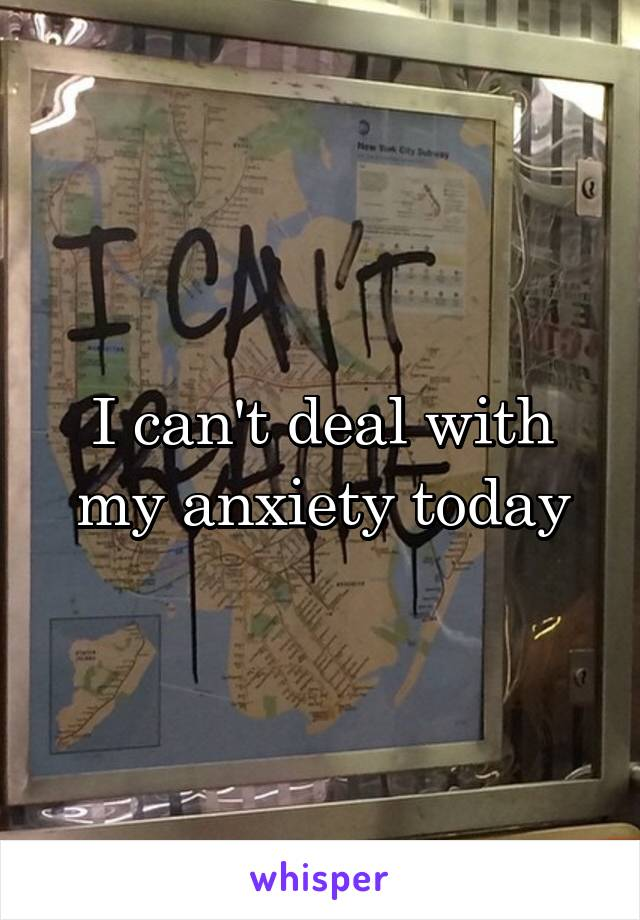 I can't deal with my anxiety today