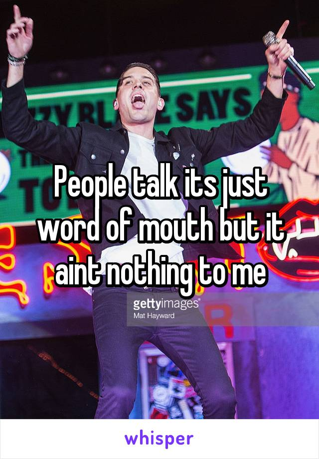 People talk its just word of mouth but it aint nothing to me