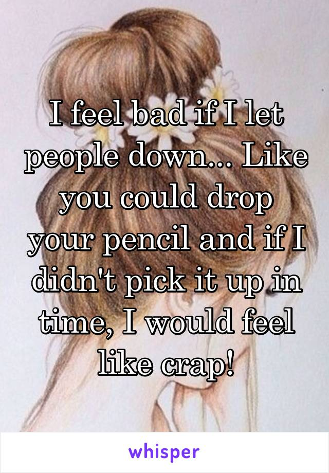 I feel bad if I let people down... Like you could drop your pencil and if I didn't pick it up in time, I would feel like crap!