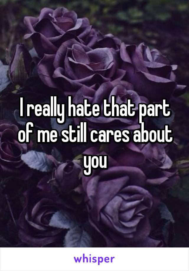 I really hate that part of me still cares about you
