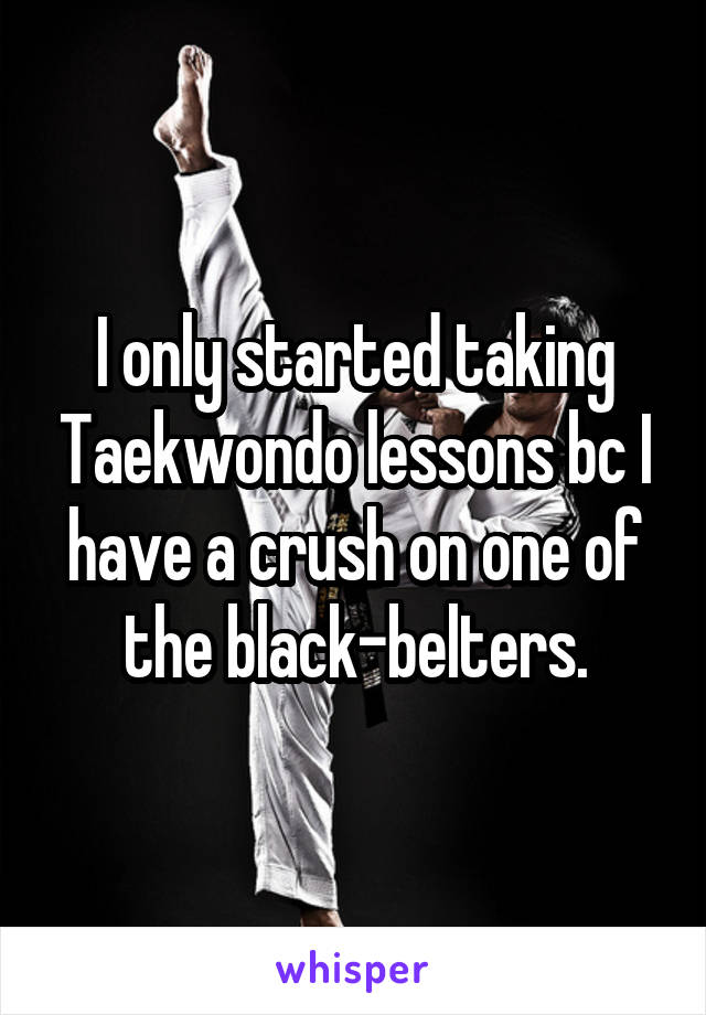 I only started taking Taekwondo lessons bc I have a crush on one of the black-belters.
