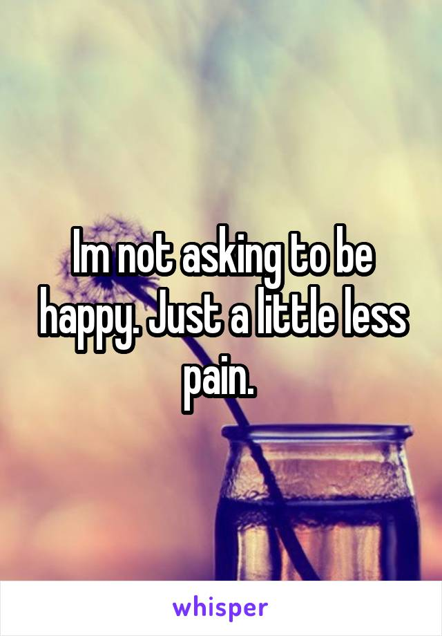 Im not asking to be happy. Just a little less pain.