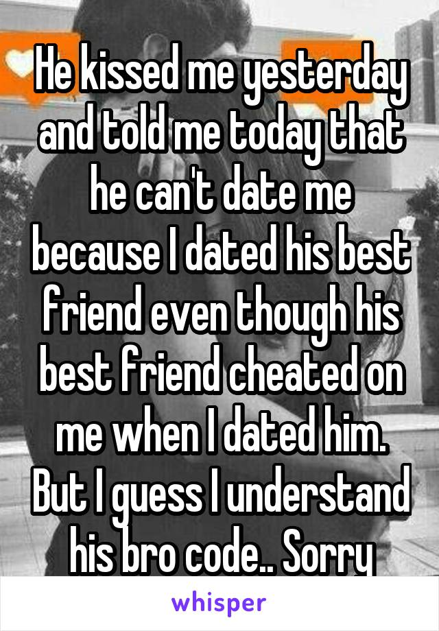 He kissed me yesterday and told me today that he can't date me because I dated his best friend even though his best friend cheated on me when I dated him. But I guess I understand his bro code.. Sorry