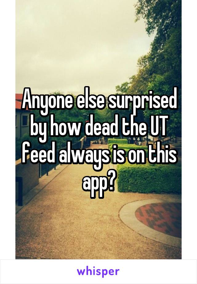 Anyone else surprised by how dead the UT feed always is on this app?
