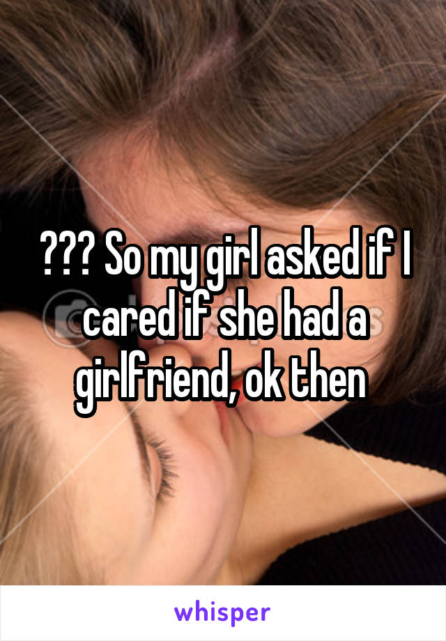 ??? So my girl asked if I cared if she had a girlfriend, ok then
