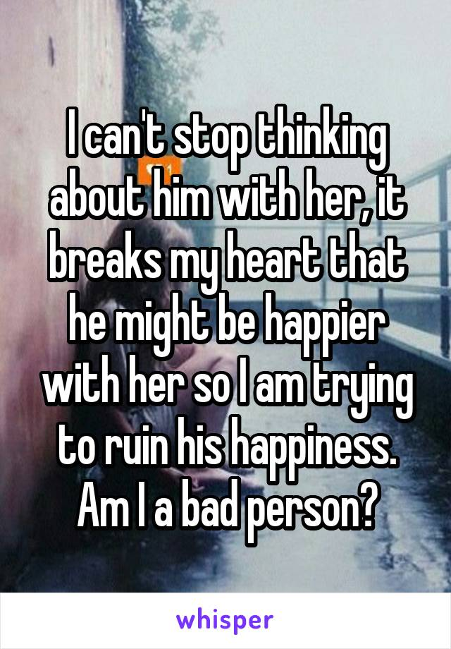 I can't stop thinking about him with her, it breaks my heart that he might be happier with her so I am trying to ruin his happiness. Am I a bad person?