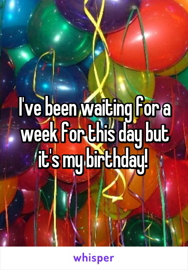 I've been waiting for a week for this day but it's my birthday!