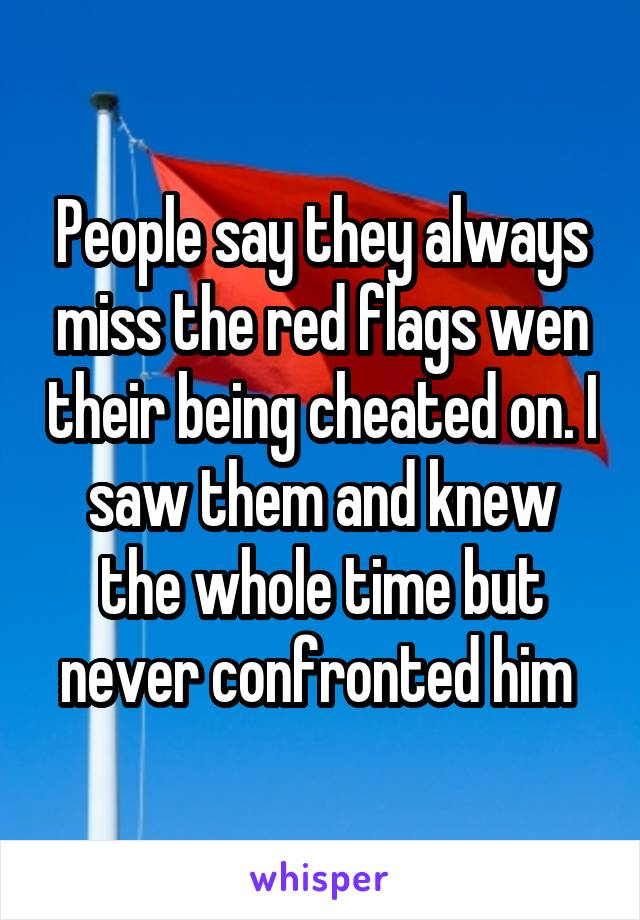 People say they always miss the red flags wen their being cheated on. I saw them and knew the whole time but never confronted him
