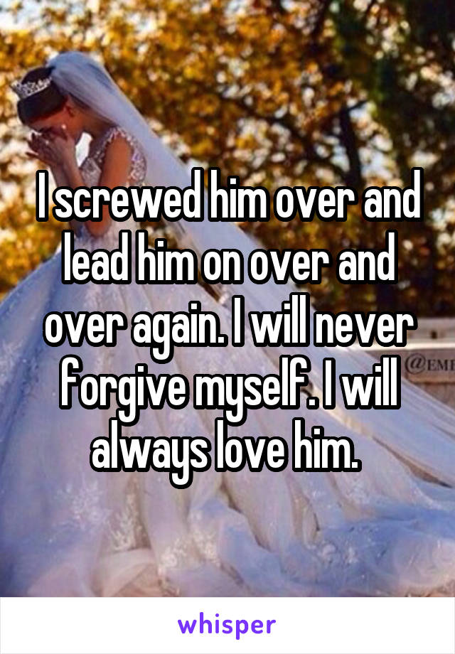 I screwed him over and lead him on over and over again. I will never forgive myself. I will always love him.