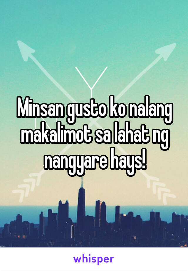 Minsan gusto ko nalang makalimot sa lahat ng nangyare hays!