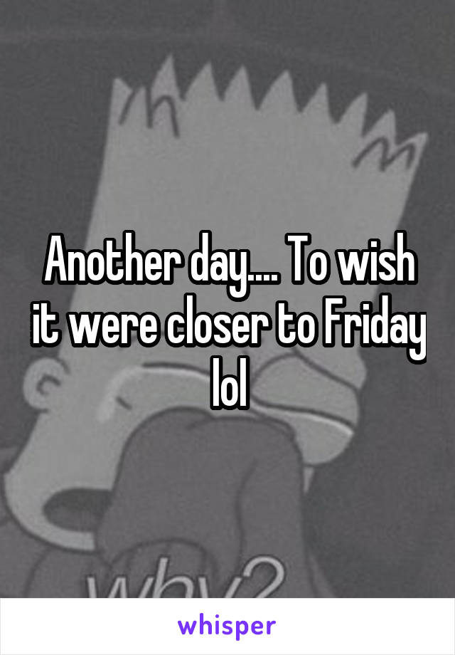 Another day.... To wish it were closer to Friday lol