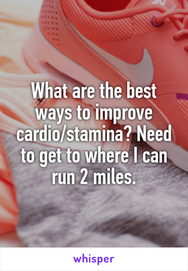 What are the best ways to improve cardio/stamina? Need to get to where I can run 2 miles.