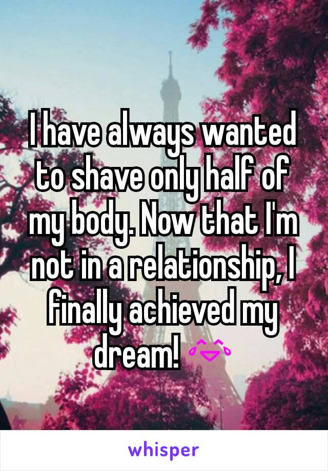 I have always wanted to shave only half of my body. Now that I'm not in a relationship, I finally achieved my dream! 😂