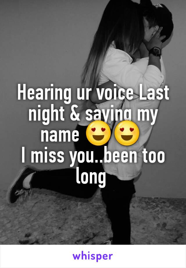 Hearing ur voice Last night & saying my name 😍😍  I miss you..been too long
