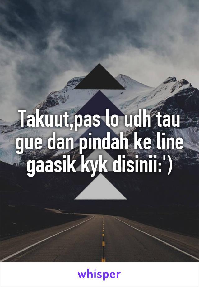 Takuut,pas lo udh tau gue dan pindah ke line gaasik kyk disinii:')