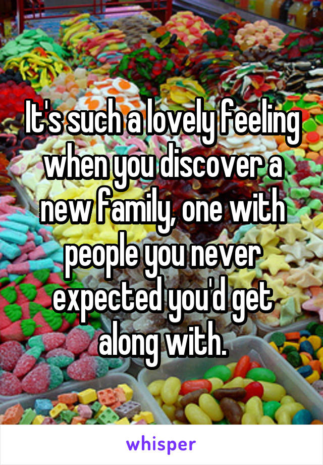 It's such a lovely feeling when you discover a new family, one with people you never expected you'd get along with.