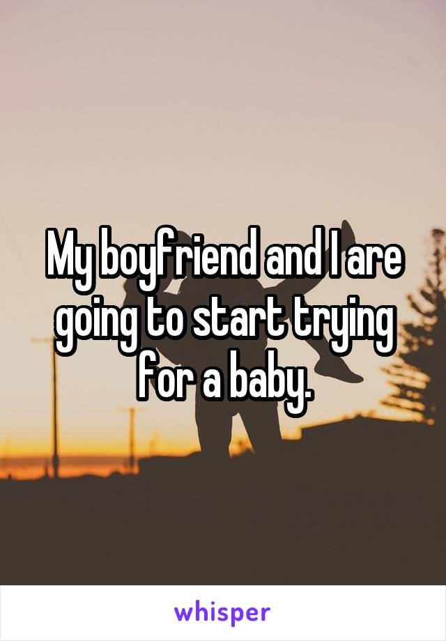My boyfriend and I are going to start trying for a baby.