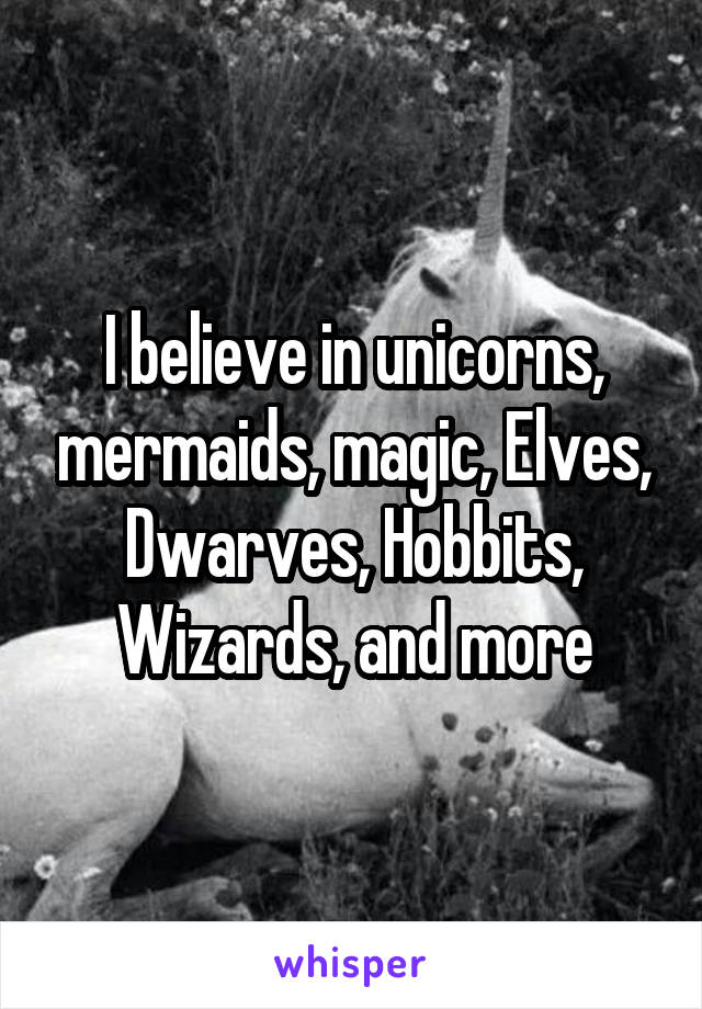I believe in unicorns, mermaids, magic, Elves, Dwarves, Hobbits, Wizards, and more