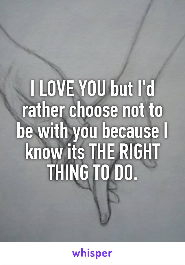 I LOVE YOU but I'd rather choose not to be with you because I know its THE RIGHT THING TO DO.
