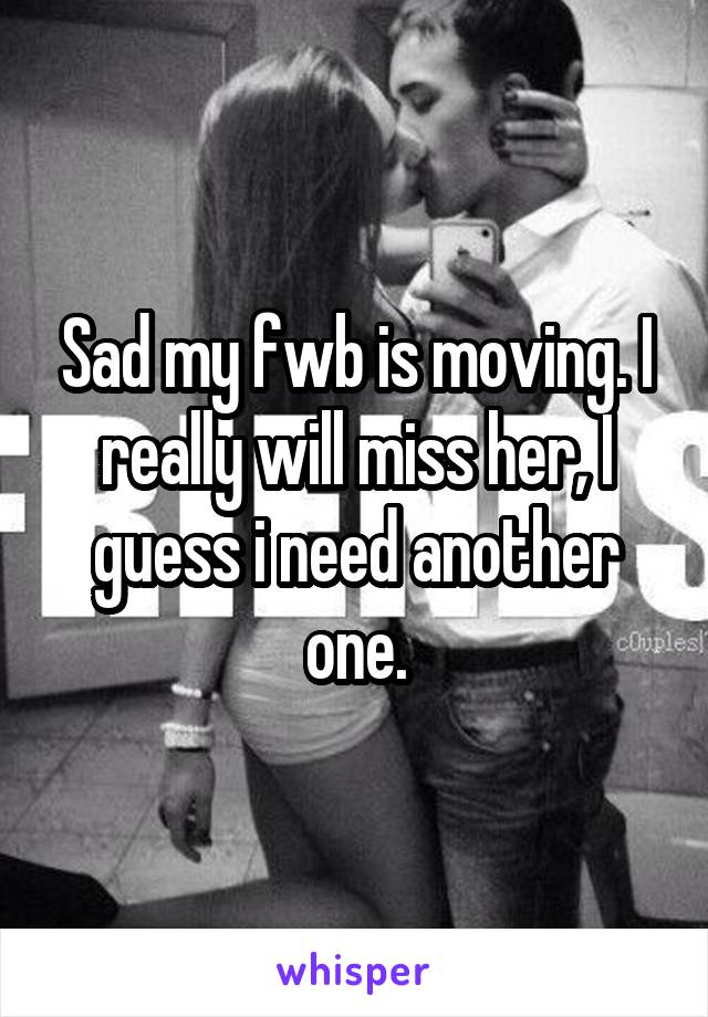 Sad my fwb is moving. I really will miss her, I guess i need another one.