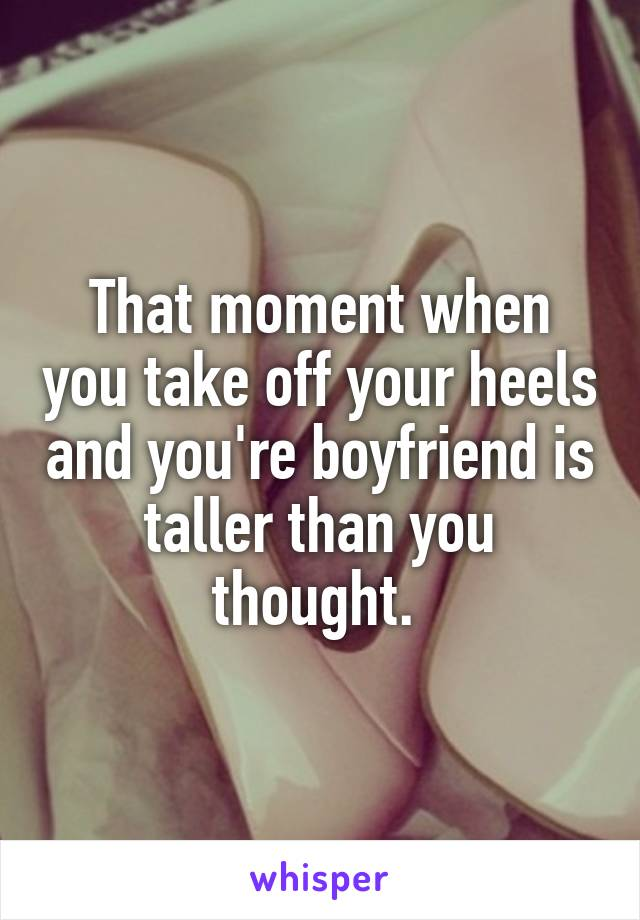 That moment when you take off your heels and you're boyfriend is taller than you thought.