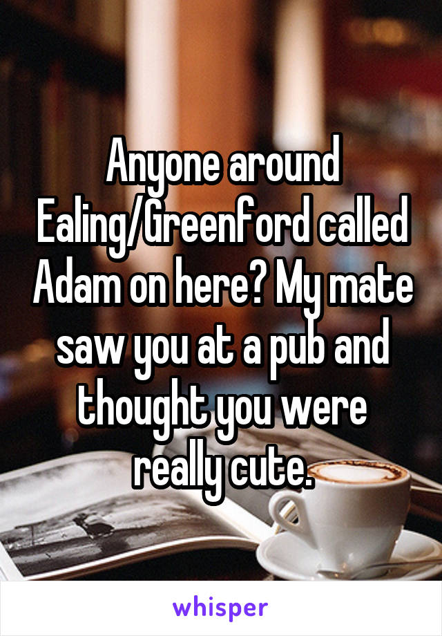 Anyone around Ealing/Greenford called Adam on here? My mate saw you at a pub and thought you were really cute.