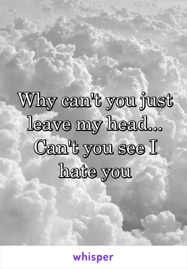 Why can't you just leave my head... Can't you see I hate you