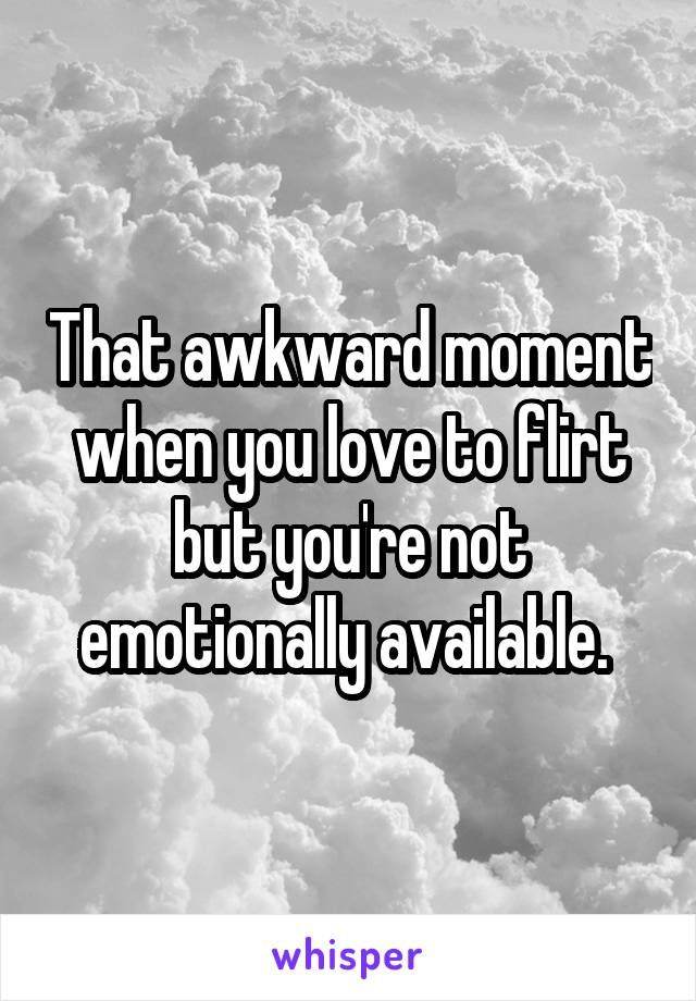 That awkward moment when you love to flirt but you're not emotionally available.