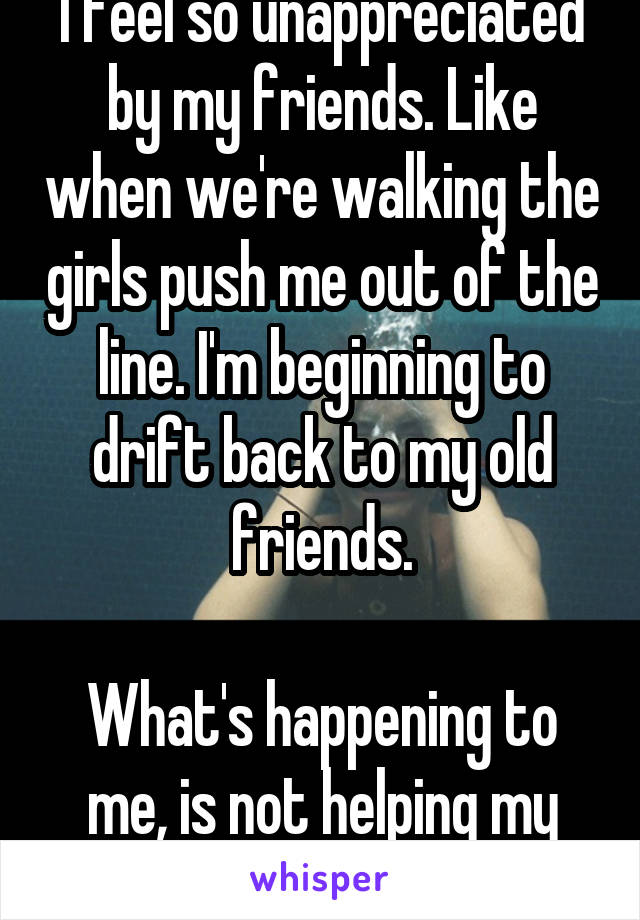 I feel so unappreciated by my friends. Like when we're walking the girls push me out of the line. I'm beginning to drift back to my old friends.  What's happening to me, is not helping my Anxiety...
