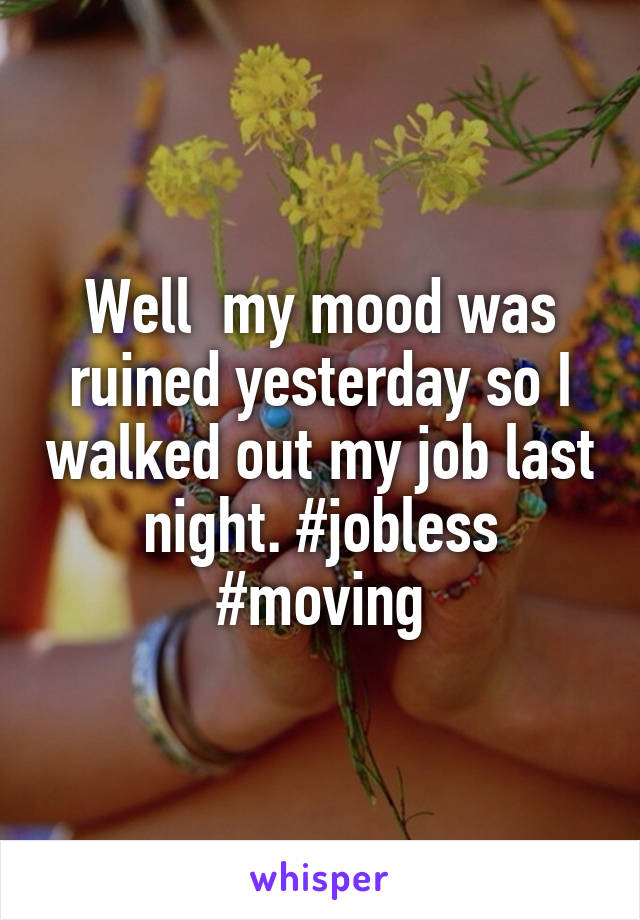 Well  my mood was ruined yesterday so I walked out my job last night. #jobless #moving