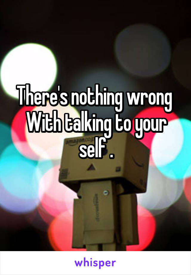 There's nothing wrong  With talking to your self .