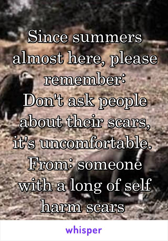 Since summers almost here, please remember: Don't ask people about their scars, it's uncomfortable.  From: someone with a long of self harm scars
