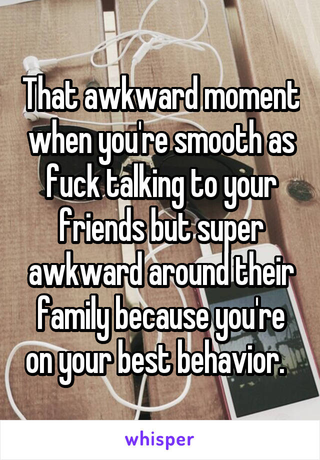 That awkward moment when you're smooth as fuck talking to your friends but super awkward around their family because you're on your best behavior.