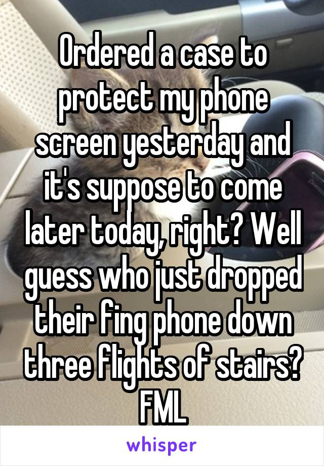 Ordered a case to protect my phone screen yesterday and it's suppose to come later today, right? Well guess who just dropped their fing phone down three flights of stairs? FML