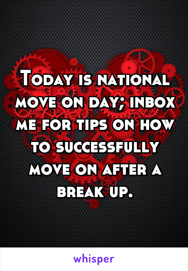 Today is national move on day; inbox me for tips on how to successfully move on after a break up.