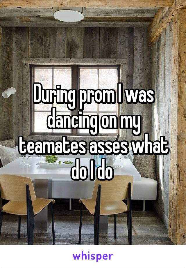 During prom I was dancing on my teamates asses what do I do
