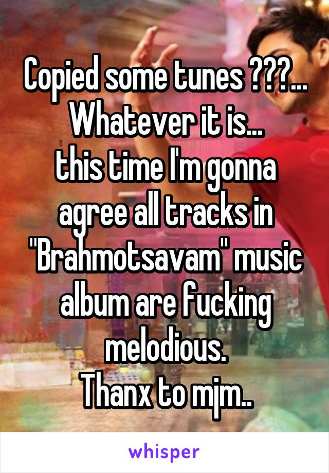 """Copied some tunes ???... Whatever it is... this time I'm gonna agree all tracks in """"Brahmotsavam"""" music album are fucking melodious. Thanx to mjm.."""