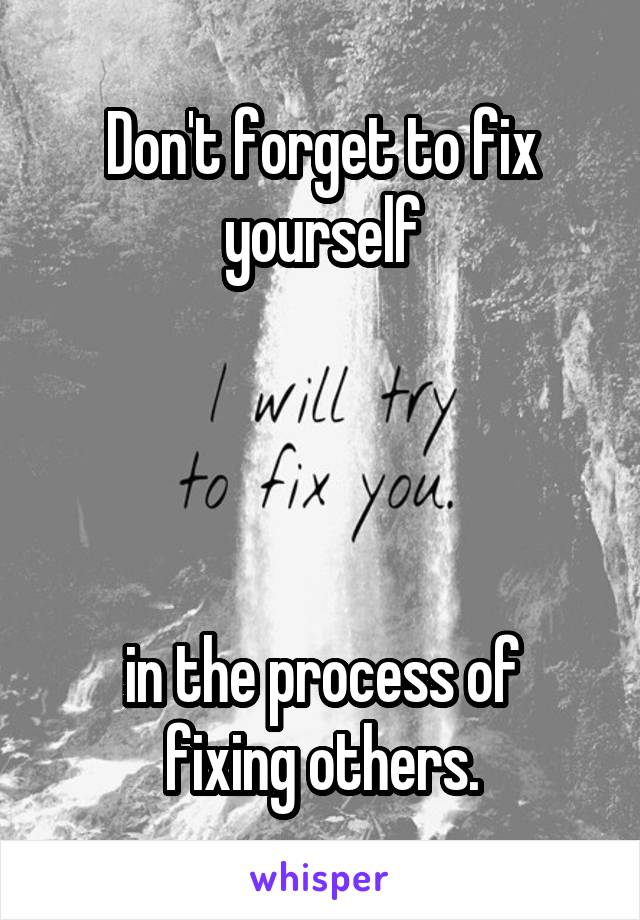 Don't forget to fix yourself     in the process of fixing others.