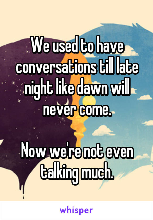We used to have conversations till late night like dawn will never come.  Now we're not even talking much.
