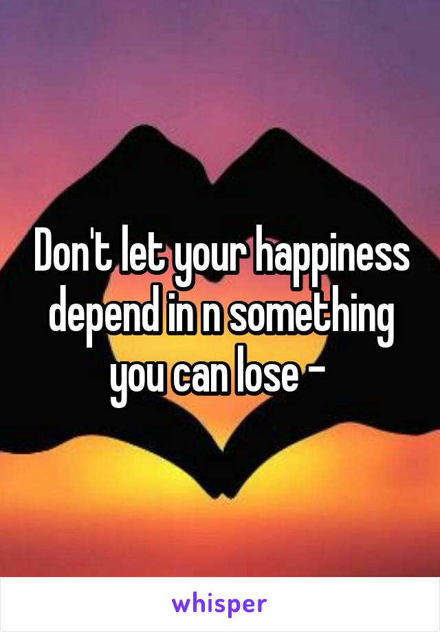 Don't let your happiness depend in n something you can lose -