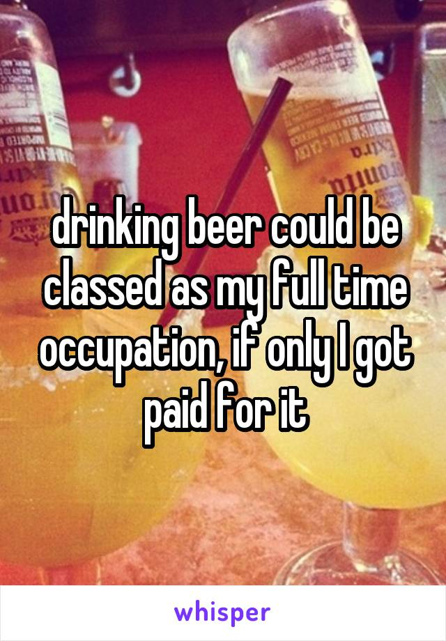 drinking beer could be classed as my full time occupation, if only I got paid for it