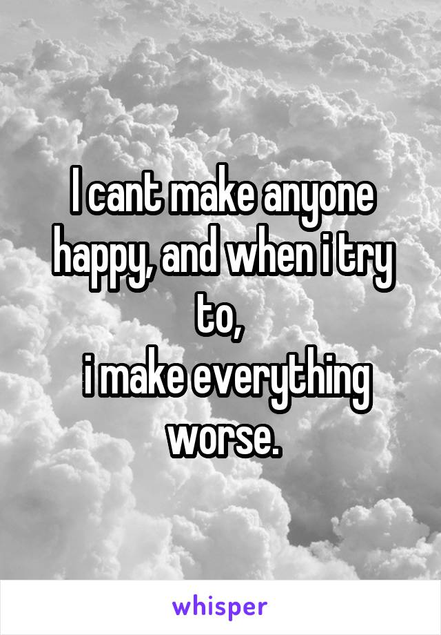 I cant make anyone happy, and when i try to,   i make everything worse.
