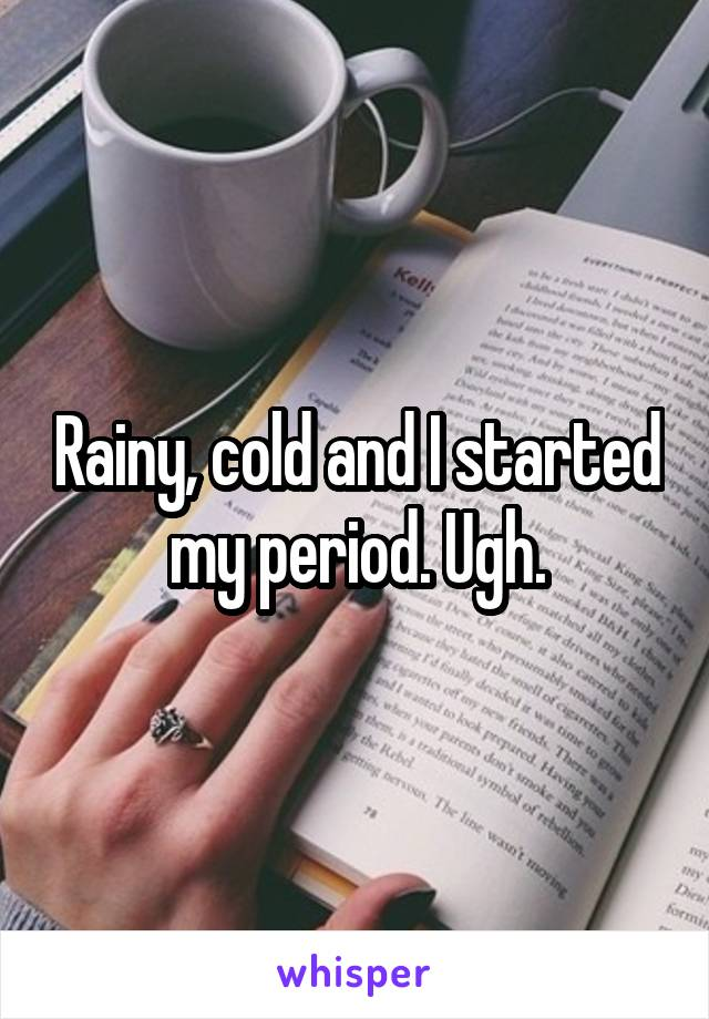 Rainy, cold and I started my period. Ugh.