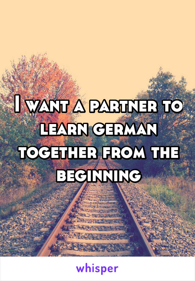 I want a partner to learn german together from the beginning